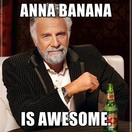 Anna Banana Is Awesome Anna Meme