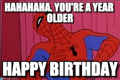HAHAHAHA You're A Year Spiderman Happy Birthday Meme