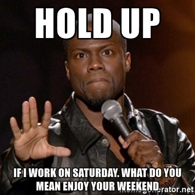 Hold Up If I Work Saturday Meme