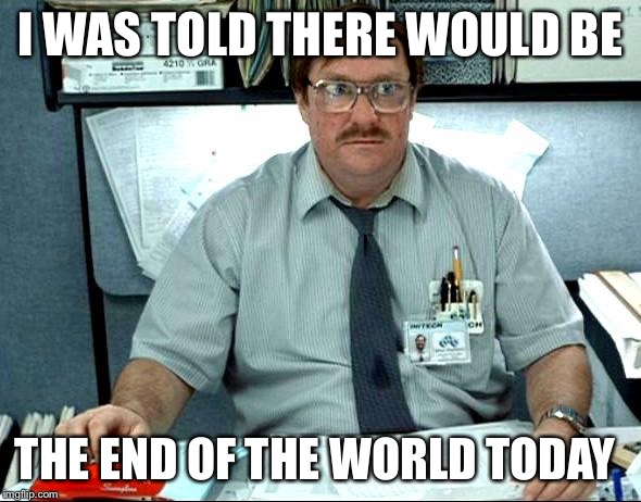 I Was Told End Of The World Meme