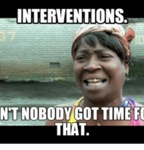 Interventions Ain't Nobody Intervention Meme