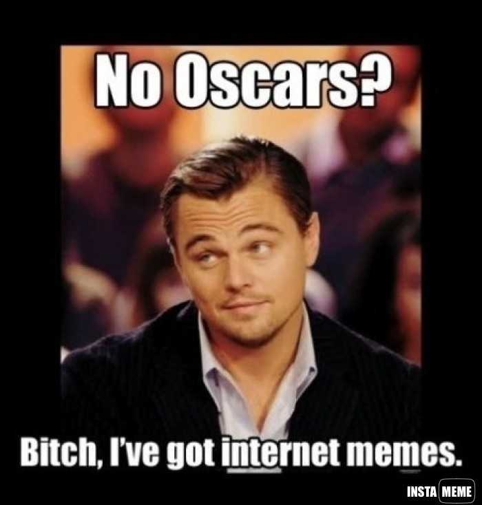 No Oscar Bitch I've Got Internet Memes Leo Meme