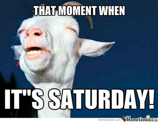 That Moment When It's Saturday Saturday Meme