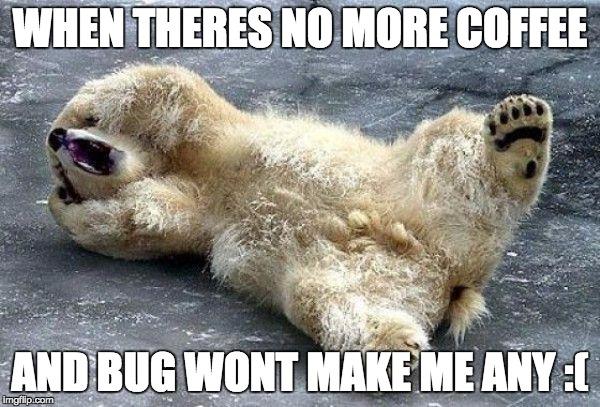 When There's No More Coffee Polar Bear Meme
