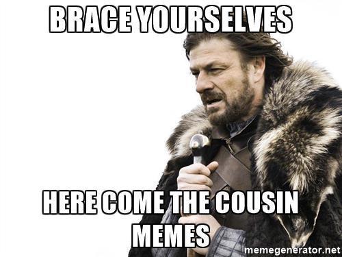 Brace Yourself Here Come Cousin Meme