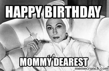 Happy Birthday Mommy Dearest Mom Birthday Meme