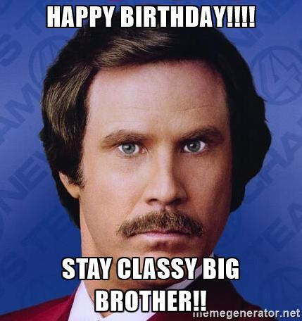 Happy Birthday!!!! Stay Classy Brother Birthday Meme