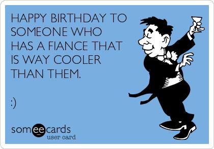 Happy Birthday To Someone Fiance Birthday Meme
