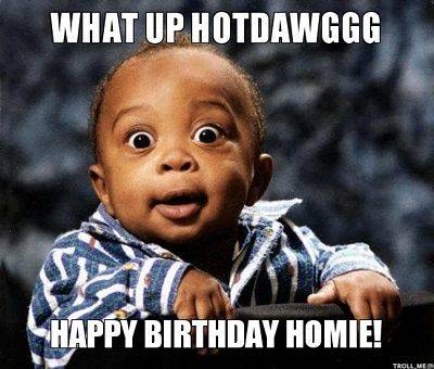 What Up Hotdawggg Happy Birthday Baby Birthday Meme