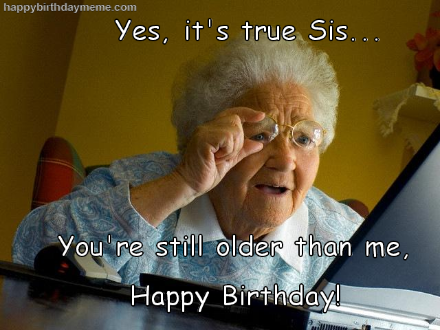 Yes It's True Sis Sis Birthday Meme