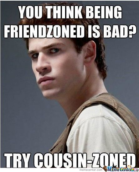 You Think Being Friendzoned Cousin Meme