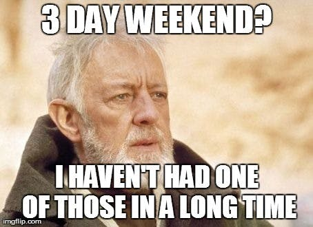 3 Day Weekend I Haven't Had One Of Those In A Long Time 3 Day Weekend Meme