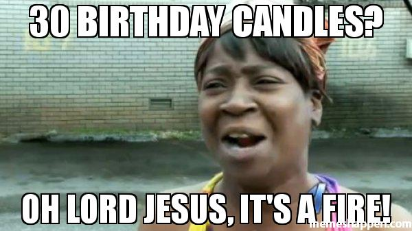 30 Birthday Candles Oh Lord Jesus It's A Fire! Turning 30 Memes