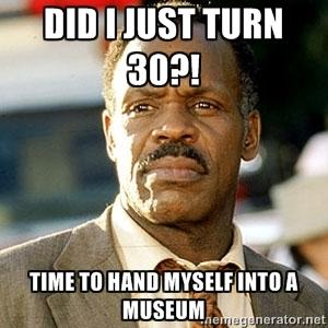 Did I Just Turn 30! Time To Hand Myself Into A Museum Turning 30 Memes
