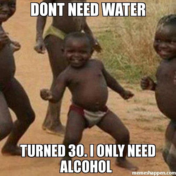 Dont Need Water Turned 30. I Only Need Alcohol Turning 30 Memes