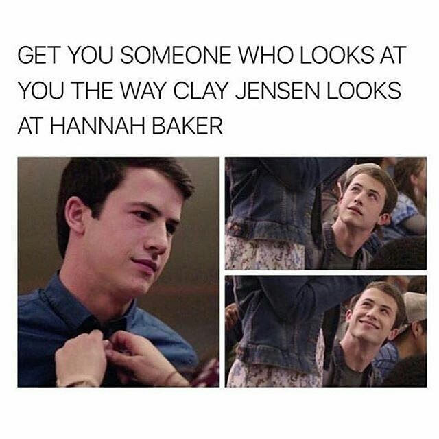 Get You Someone Who Looks At You The Way Clay Jensen Looks At Hannah Baker 13 Reasons Why Meme