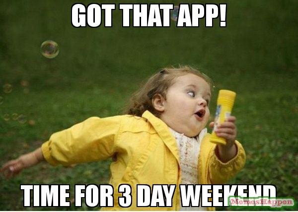 Got That App! Time For 3 Day Weekend 3 Day Weekend Meme