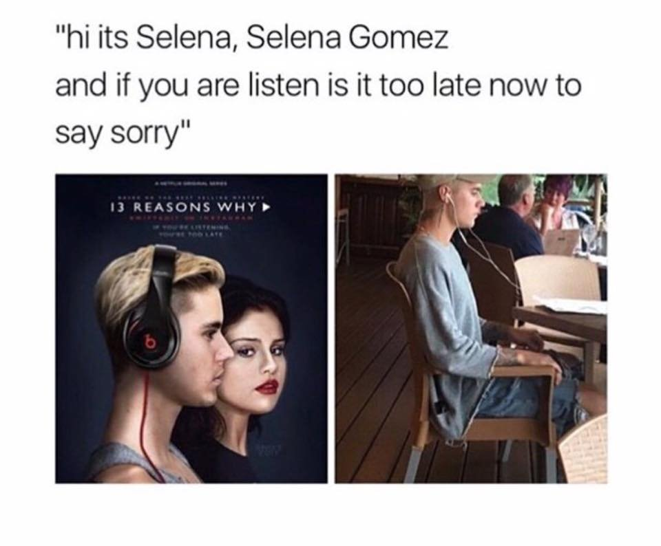 Hi Its Selena Selena Gomez And If You Are Listen Is It Too Late Now To Say Sorry 13 Reasons Why Meme