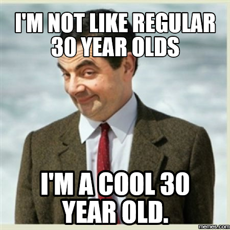 I'm Not Like Regular 30 Years Olds I'm Cool 30 Years Old Turning 30 Memes