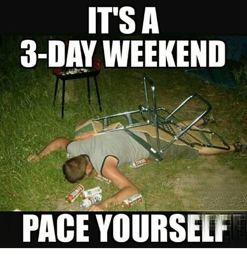 It's A 3 Day Weekend Pace Yourself 3 Day Weekend Meme
