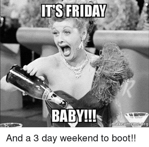 It's Friday Baby!!! And A 3 Day Weekend To Boot!! 3 Day Weekend Meme