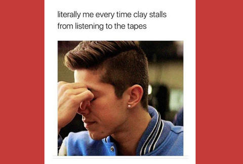 Literally Me Every Time Clay Stalls From Listening To The Tapes 13 Reasons Why Meme