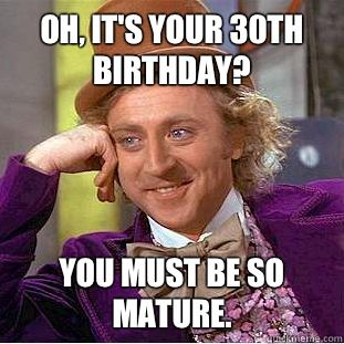 Oh It's Your 30th Birthday You Must Be So Mature Turning 30 Memes
