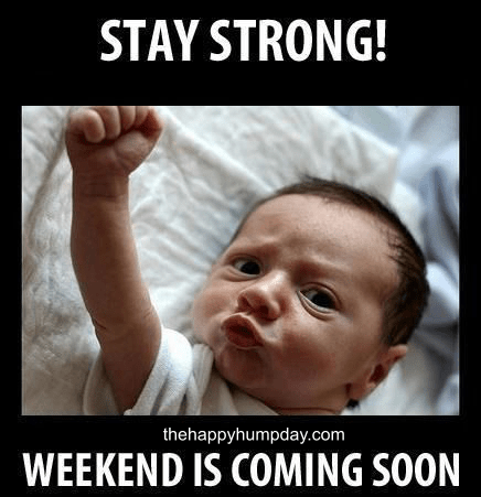 Stay Strong Weekend Is Coming Soon Hump Day Meme