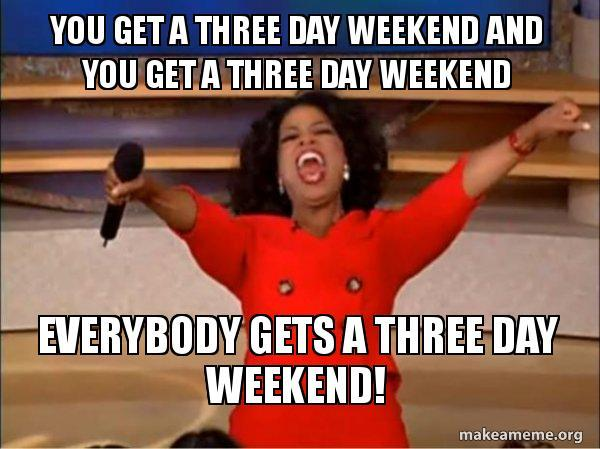 You Get A Three Day Weekend And You Get A Three Day Weekend 3 Day Weekend Meme
