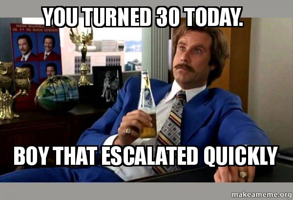 You Turned 30 Today Boy That Escalated Quickly Turning 30 Memes