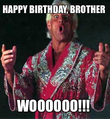 Happy Birthday Brother WOOOOOO!!! Ric Flair Meme