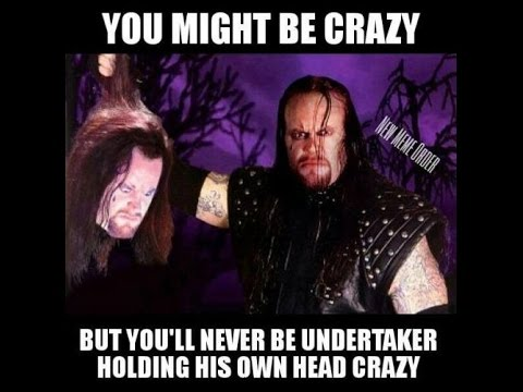 You Might Be Crazy The Undertaker Meme