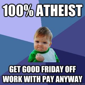 100% Atheist Get Good Friday Off Good Friday Meme