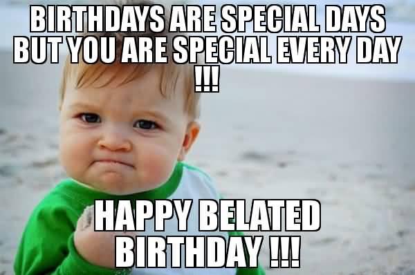 Birthdays Are Special Days Happy Belated Birthday Meme