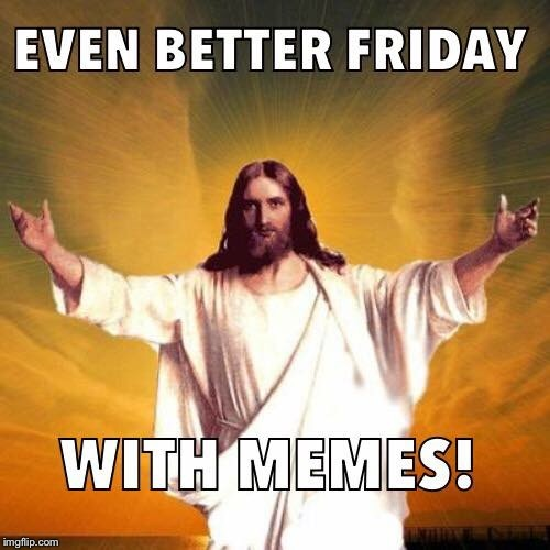 Even Better Friday With Memes! Good Friday Meme