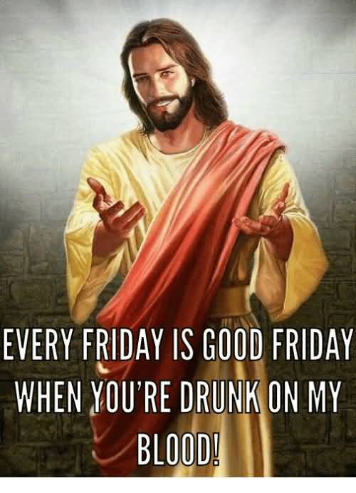 Every Friday Is Good Friday Good Friday Meme
