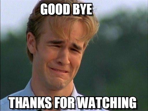 Good Bye Thanks For Watching Good Bye Meme