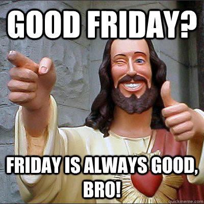 Good Friday Faiday Is Always Good Good Friday Meme