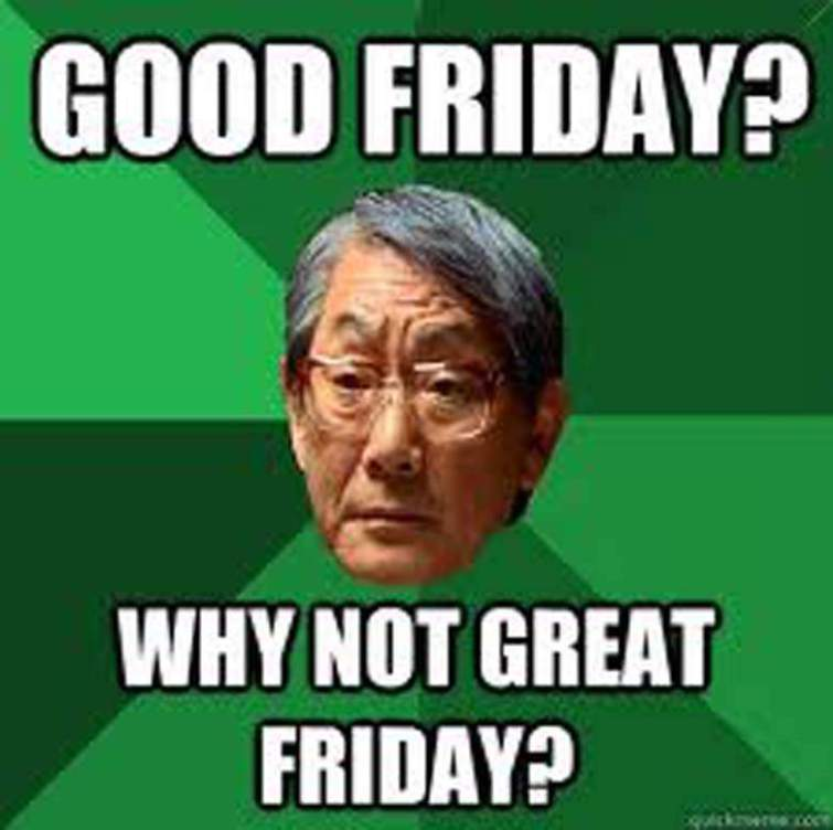 Good Friday Why Not Great Friday Good Friday Meme
