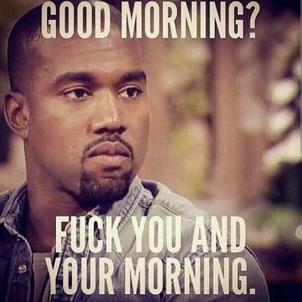 Good Morning Fuck You And Your Morning Good Morning Meme