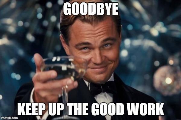 Goodbye Keep Up The Good Work Good Bye Meme