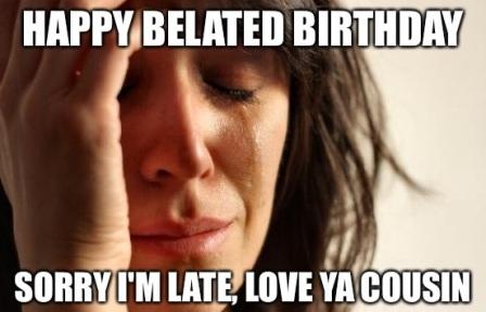 Happy Belated Birthday Sorry I'm Late Happy Belated Birthday Meme