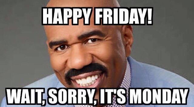 Happy Friday! Wait, Sorry, It's Monday Good Week Meme