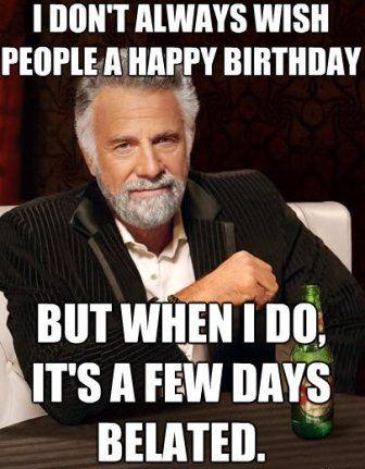 I Don't Always Wish People Happy Belated Birthday Meme