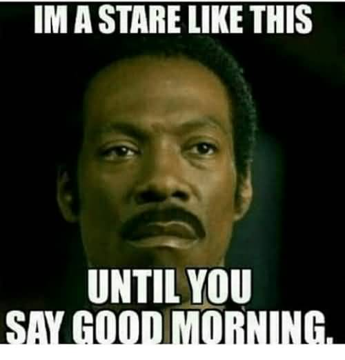 Im A Stare Like This Good Morning Meme
