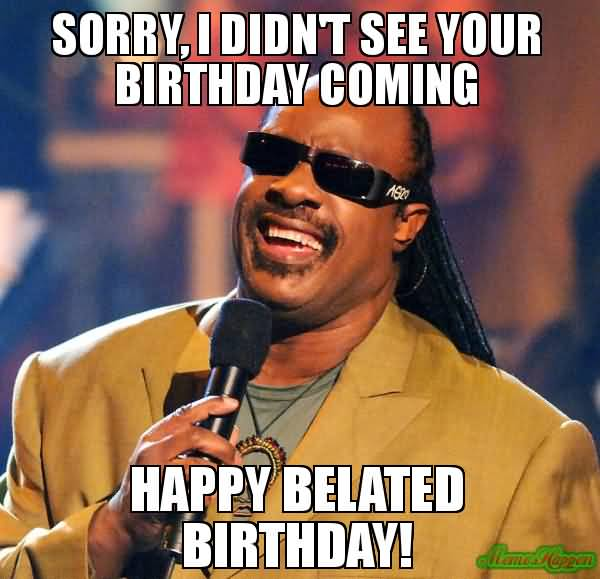 Sorry I Didn't See Your Birthday Happy Belated Birthday Meme