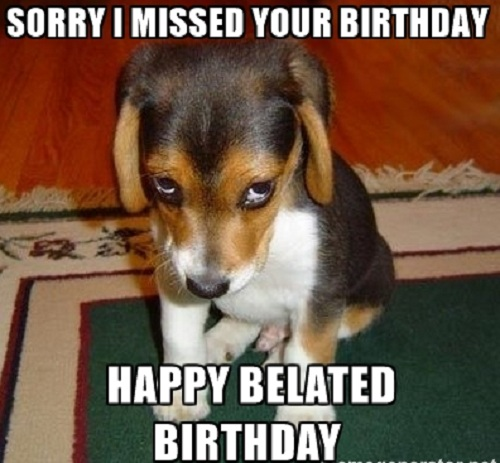 Sorry I Missed Your Birthday Happy Belated Birthday Meme