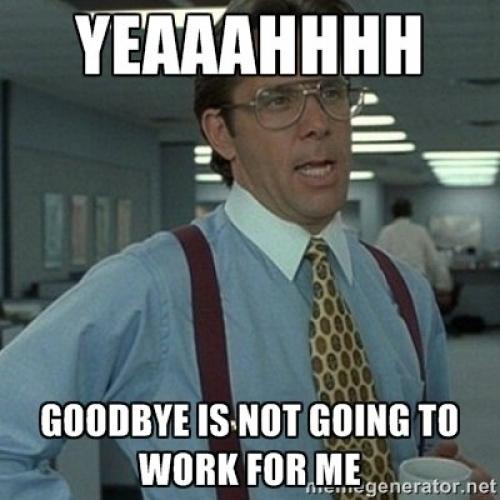 Yeaaahhhh Goodbye Is Not Going Good Bye Meme