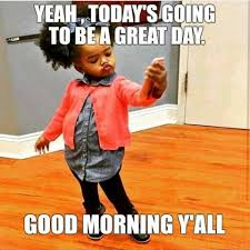 Yeah Today's Going To Be A Great Day Good Morning Meme