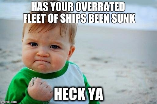 Has Your Overrated Fleet Of Ships Baby Meme Yes